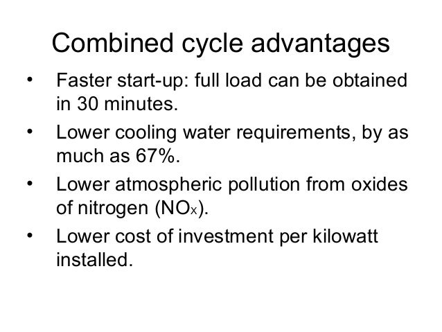 Combined cycle advantages  • Faster start-up: full load can be obtained  in 30 minutes.  • Lower cooling water requirement...