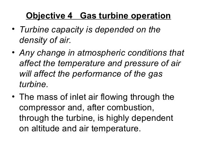Objective 4 Gas turbine operation  • Turbine capacity is depended on the  density of air.  • Any change in atmospheric con...