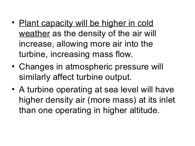 • Plant capacity will be higher in cold  weather as the density of the air will  increase, allowing more air into the  tur...