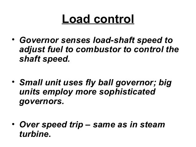 Load control  • Governor senses load-shaft speed to  adjust fuel to combustor to control the  shaft speed.  • Small unit u...
