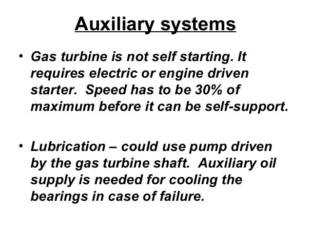 Auxiliary systems  • Gas turbine is not self starting. It  requires electric or engine driven  starter. Speed has to be 30...