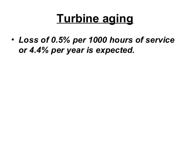 Turbine aging  • Loss of 0.5% per 1000 hours of service  or 4.4% per year is expected.