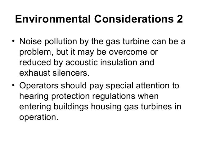 Environmental Considerations 2  • Noise pollution by the gas turbine can be a  problem, but it may be overcome or  reduced...