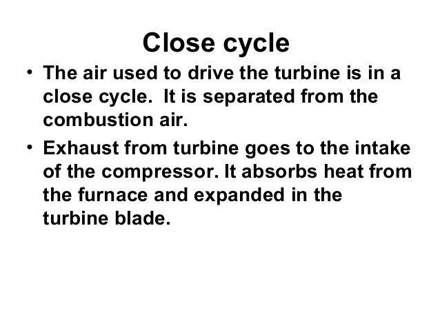 Close cycle  • The air used to drive the turbine is in a  close cycle. It is separated from the  combustion air.  • Exhaus...