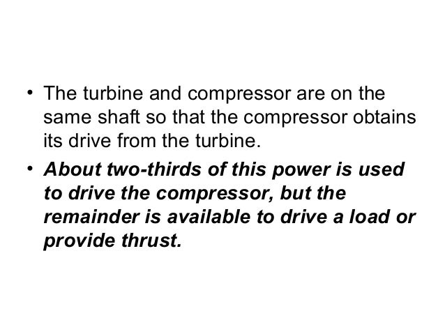 • The turbine and compressor are on the  same shaft so that the compressor obtains  its drive from the turbine.  • About t...