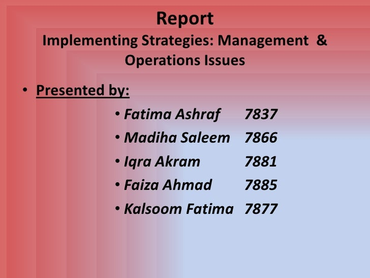 Report  Implementing Strategies: Management &            Operations Issues• Presented by:             • Fatima Ashraf    7...