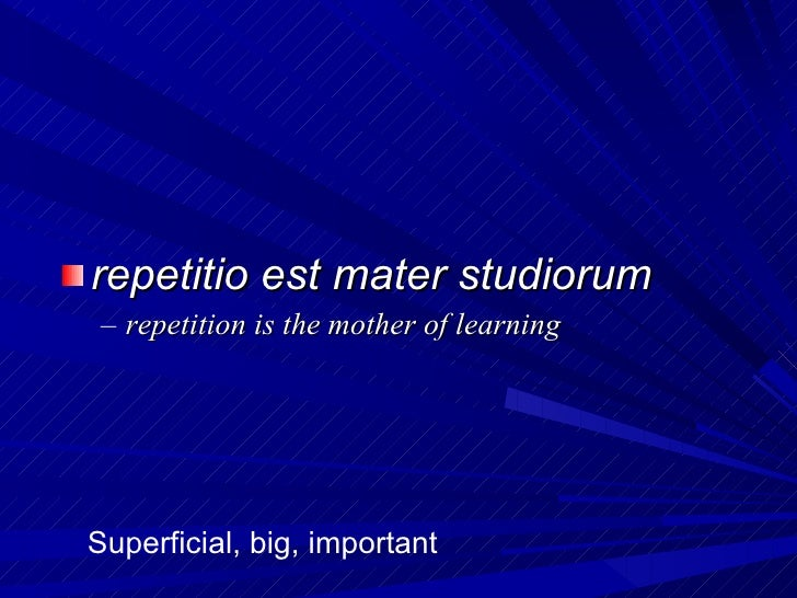 <ul><li>repetitio est mater studiorum </li></ul><ul><ul><li>repetition is the mother of learning </li></ul></ul>Superficia...