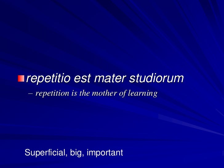 repetitio est mater studiorum – repetition is the mother of learningSuperficial, big, important