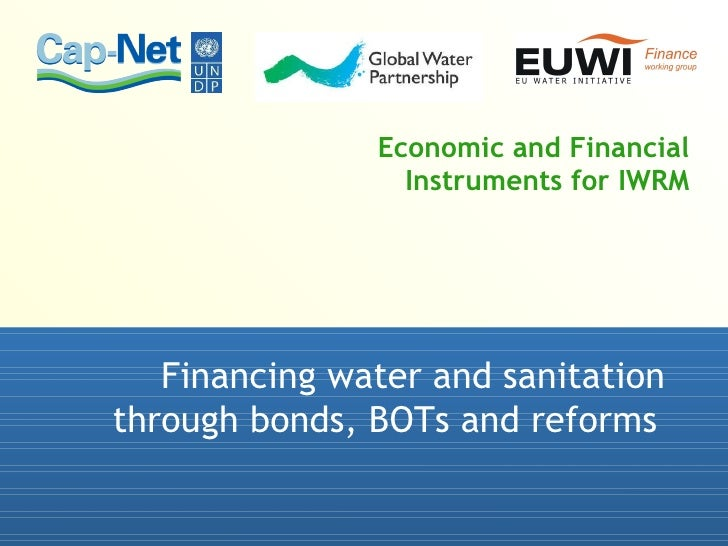 Economic and Financial Instruments for IWRM Financing water and sanitation through bonds, BOTs and reforms