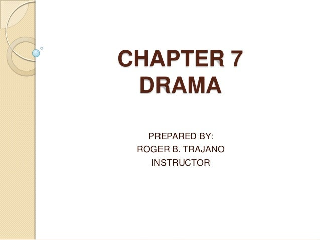 CHAPTER 7 DRAMA PREPARED BY: ROGER B. TRAJANO INSTRUCTOR