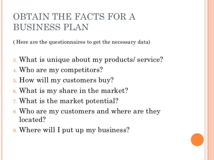 OBTAIN THE FACTS FOR A BUSINESS PLAN <ul><li>( Here are the questionnaires to get the necessary data) </li></ul><ul><li>Wh...