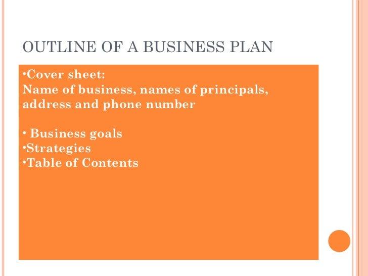 OUTLINE OF A BUSINESS PLAN <ul><li>Cover sheet:  </li></ul><ul><li>Name of business, names of principals, address and phon...