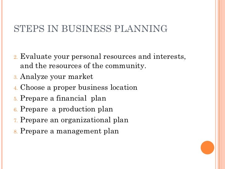 STEPS IN BUSINESS PLANNING <ul><li>Evaluate your personal resources and interests, and the resources of the community. </l...