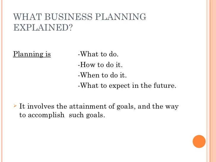 WHAT BUSINESS PLANNING EXPLAINED? <ul><li>Planning is -What to do. </li></ul><ul><li>-How to do it. </li></ul><ul><li>-Whe...