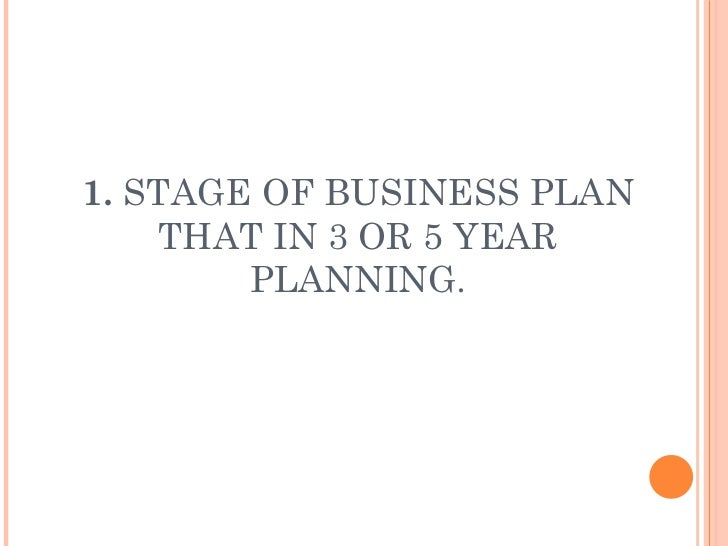 1.  STAGE OF BUSINESS PLAN THAT IN 3 OR 5 YEAR PLANNING.