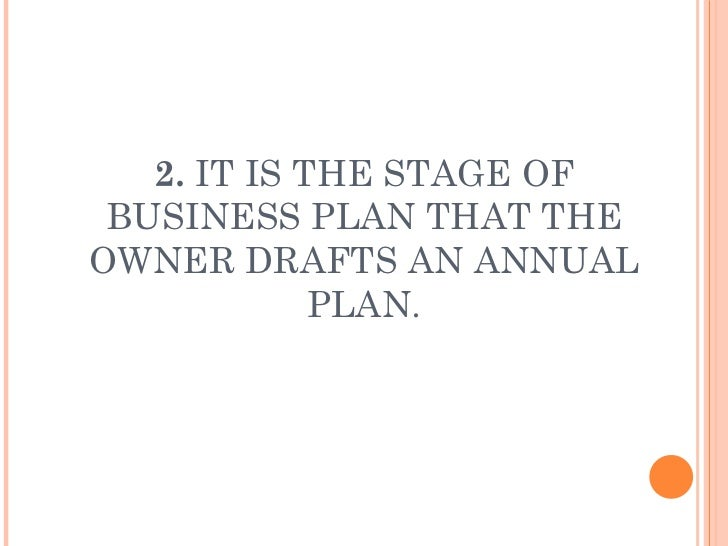 2.  IT IS THE STAGE OF BUSINESS PLAN THAT THE OWNER DRAFTS AN ANNUAL PLAN.