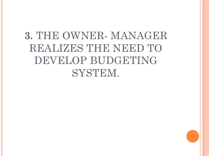 3.  THE OWNER- MANAGER REALIZES THE NEED TO DEVELOP BUDGETING SYSTEM.