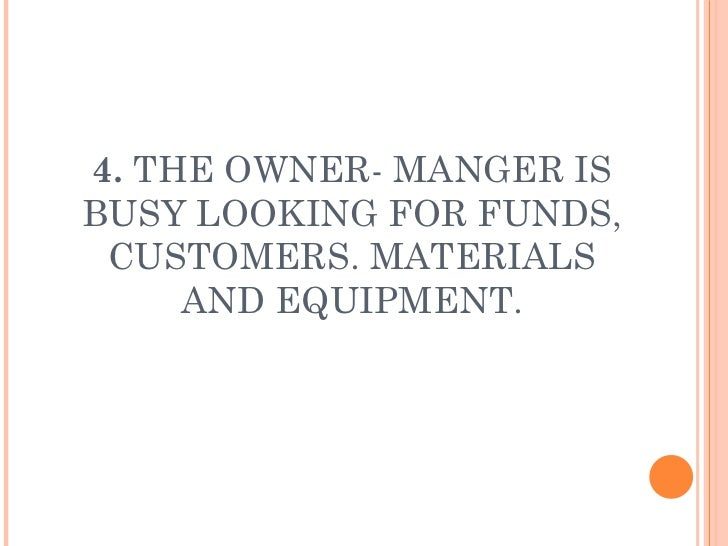 4.  THE OWNER- MANGER IS BUSY LOOKING FOR FUNDS, CUSTOMERS. MATERIALS AND EQUIPMENT.