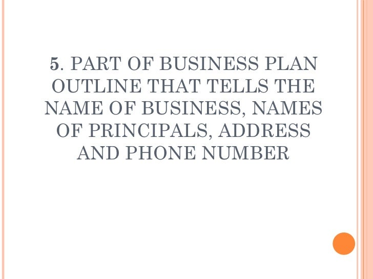 5 . PART OF BUSINESS PLAN OUTLINE THAT TELLS THE NAME OF BUSINESS, NAMES OF PRINCIPALS, ADDRESS AND PHONE NUMBER