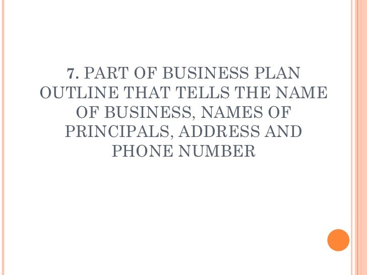 7.  PART OF BUSINESS PLAN OUTLINE THAT TELLS THE NAME OF BUSINESS, NAMES OF PRINCIPALS, ADDRESS AND PHONE NUMBER