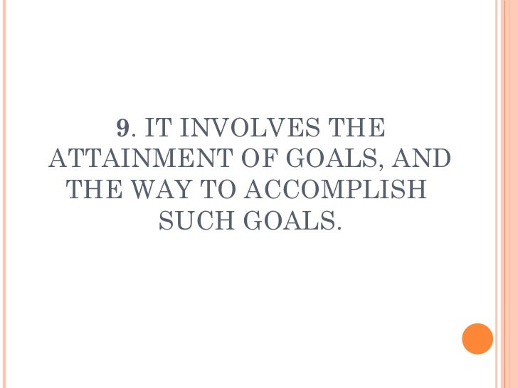 9 . IT INVOLVES THE ATTAINMENT OF GOALS, AND THE WAY TO ACCOMPLISH  SUCH GOALS.