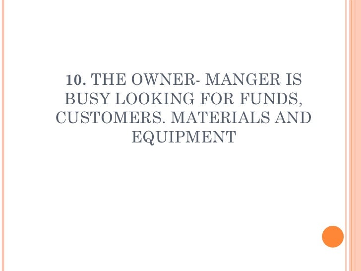 10.  THE OWNER- MANGER IS BUSY LOOKING FOR FUNDS, CUSTOMERS. MATERIALS AND EQUIPMENT