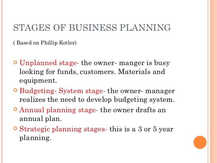 STAGES OF BUSINESS PLANNING <ul><li>( Based on Phillip Kotler) </li></ul><ul><li>Unplanned stage-  the owner- manger is bu...