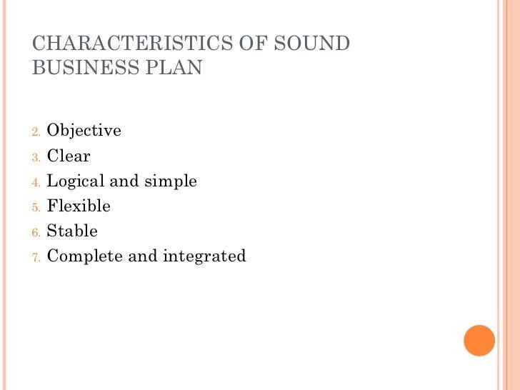 CHARACTERISTICS OF SOUND BUSINESS PLAN <ul><li>Objective </li></ul><ul><li>Clear </li></ul><ul><li>Logical and simple </li...