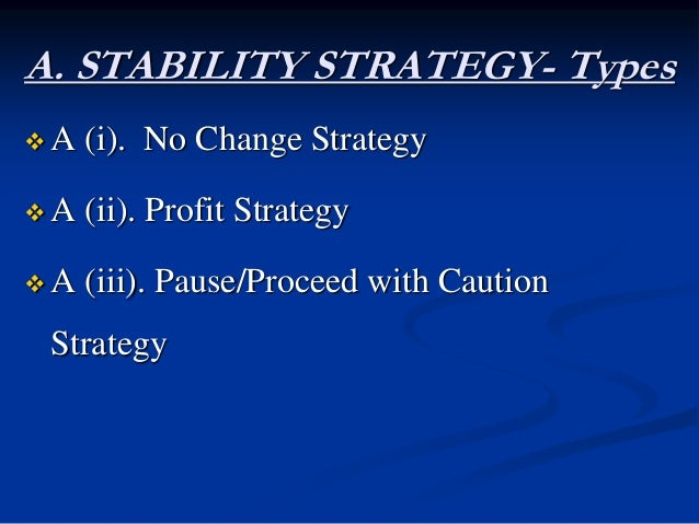 A. STABILITY STRATEGY- Types  A (i). No Change Strategy  A (ii). Profit Strategy  A (iii). Pause/Proceed with Caution S...