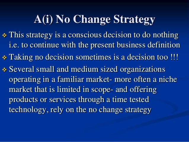 A(i) No Change Strategy  This strategy is a conscious decision to do nothing i.e. to continue with the present business d...