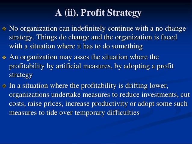 A (ii). Profit Strategy  No organization can indefinitely continue with a no change strategy. Things do change and the or...