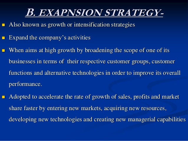 B. EXAPNSION STRATEGY-  Growth is a way of life. Almost all organizations plan to expand. This is why expansion strategie...