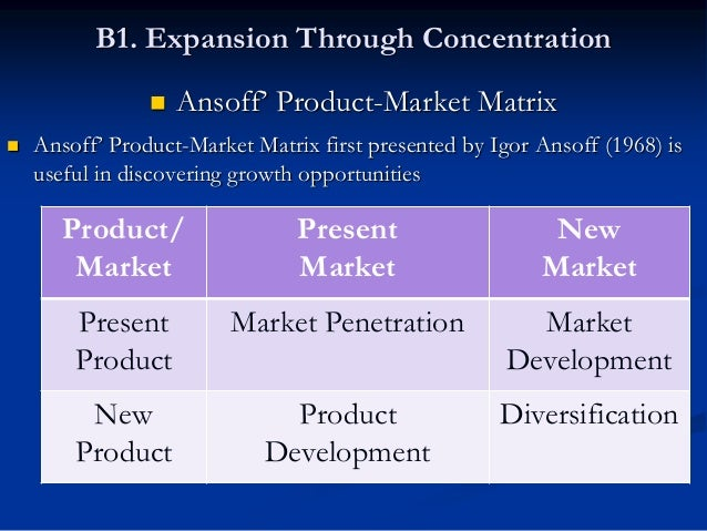 B1. Expansion Through Concentration 1. Market Penetration:-  The firm seeks to sell more products to the same market  Wh...