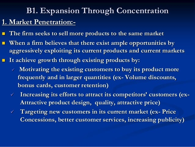 B1. Expansion Through Concentration 2 . Market Development:-  The firm seeks to sell the same products to new markets  A...