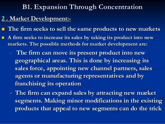 B1. Expansion Through Concentration 3 . Product Development:-  The firm seeks to sell new products to the same market  I...