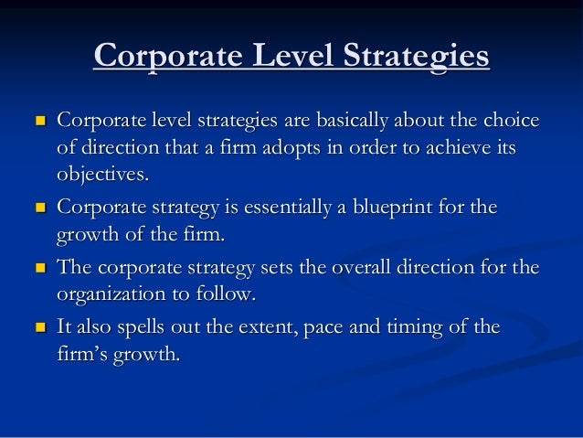 Corporate Level Strategies  Corporate level strategies are basically about the choice of direction that a firm adopts in ...