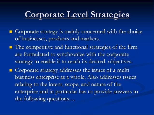 Corporate Level Strategies  Corporate strategy is mainly concerned with the choice of businesses, products and markets. ...