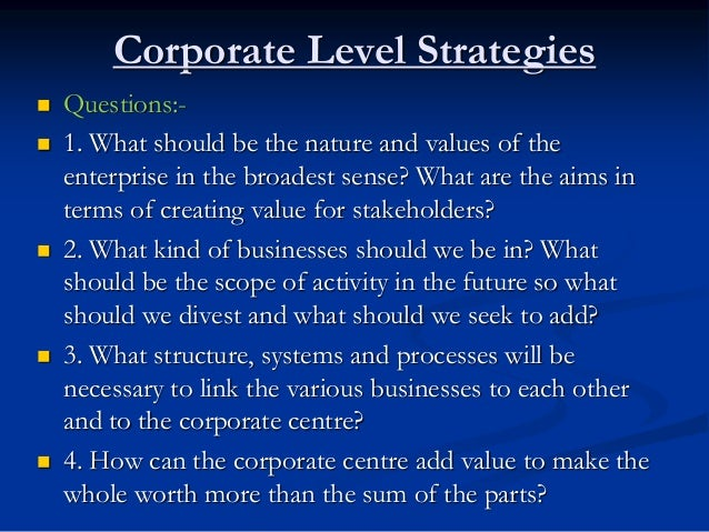 Corporate Level Strategies  Questions:-  1. What should be the nature and values of the enterprise in the broadest sense...