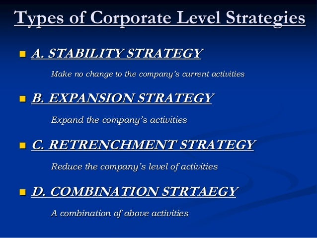Types of Corporate Level Strategies  A. STABILITY STRATEGY Make no change to the company's current activities  B. EXPANS...