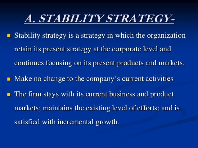 A. STABILITY STRATEGY-  Stability strategy is a strategy in which the organization retain its present strategy at the cor...