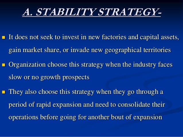 A. STABILITY STRATEGY-  It does not seek to invest in new factories and capital assets, gain market share, or invade new ...