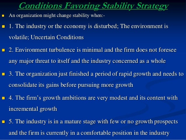 Conditions Favoring Stability Strategy  An organization might change stability when:-  1. The industry or the economy is...