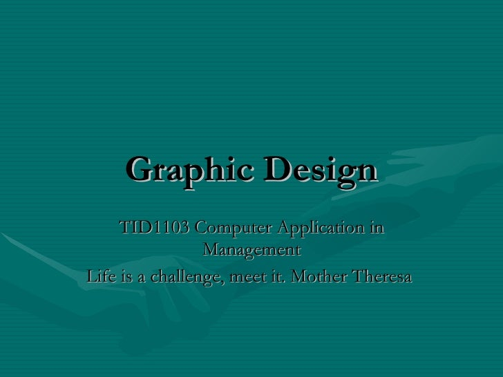 Graphic   Design TID1103 Computer Application in Management Life is a challenge, meet it. Mother Theresa