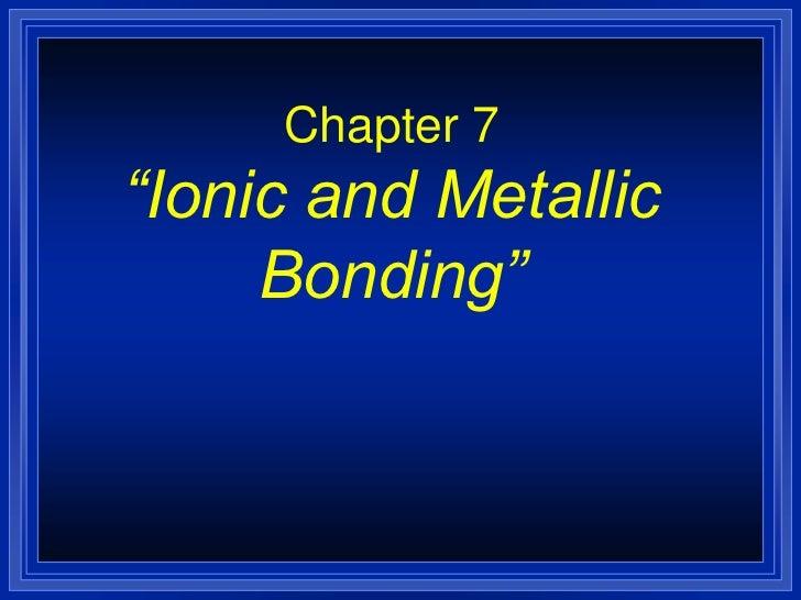 """Chapter 7""""Ionic and Metallic     Bonding"""""""