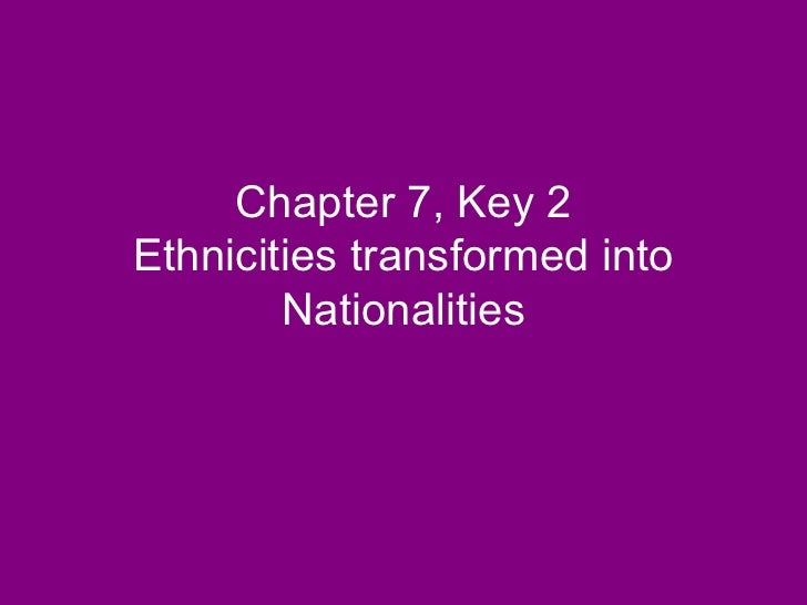 Chapter 7, Key 2 Ethnicities transformed into Nationalities