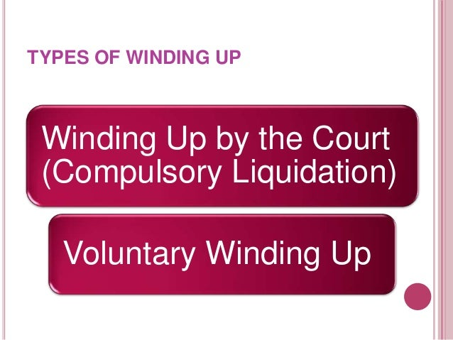 DIFFERENT BETWEEN COMPULSORY AND VOLUNTARY WINDING UP Winding Up by the Court (Compulsory Liquidation)         Section...