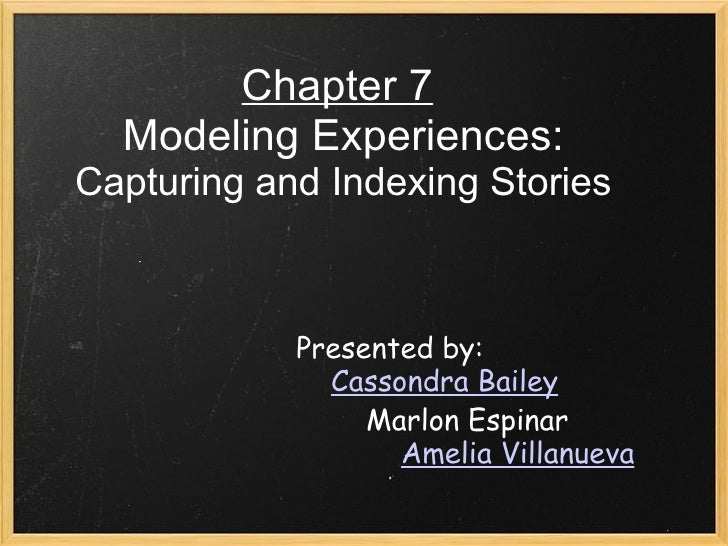 Chapter 7   Modeling Experiences:  Capturing and Indexing Stories Presented by:  Cassondra Bailey  Marlon Espi...