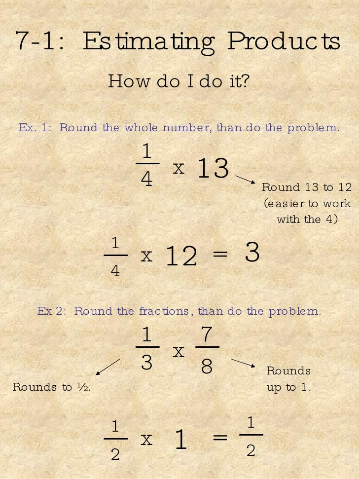7-1:  Estimating Products How do I do it? Ex. 1:  Round the whole number, than do the problem. 1 4 13 x Round 13 to 12 (ea...