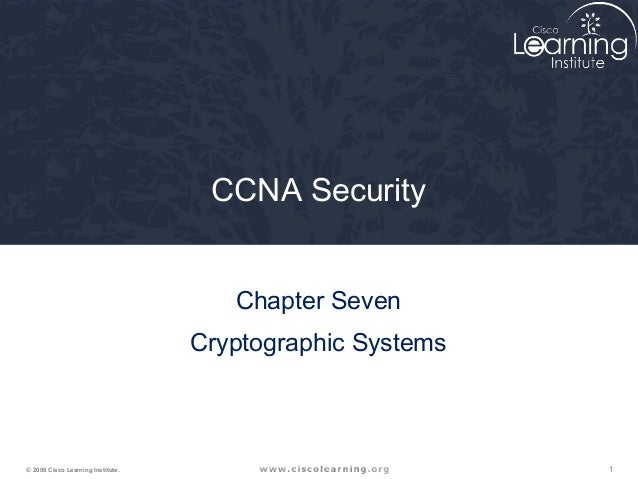 1© 2009 Cisco Learning Institute. CCNA Security Chapter Seven Cryptographic Systems