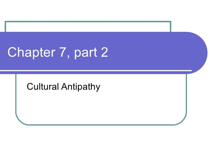 Chapter 7, part 2 Cultural Antipathy